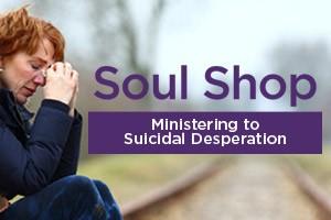 Soul Shop - Ministering to Suicidal Desperation